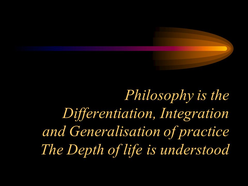 Philosophy is the Differentiation, Integration and Generalisation of practice The Depth of life is understood