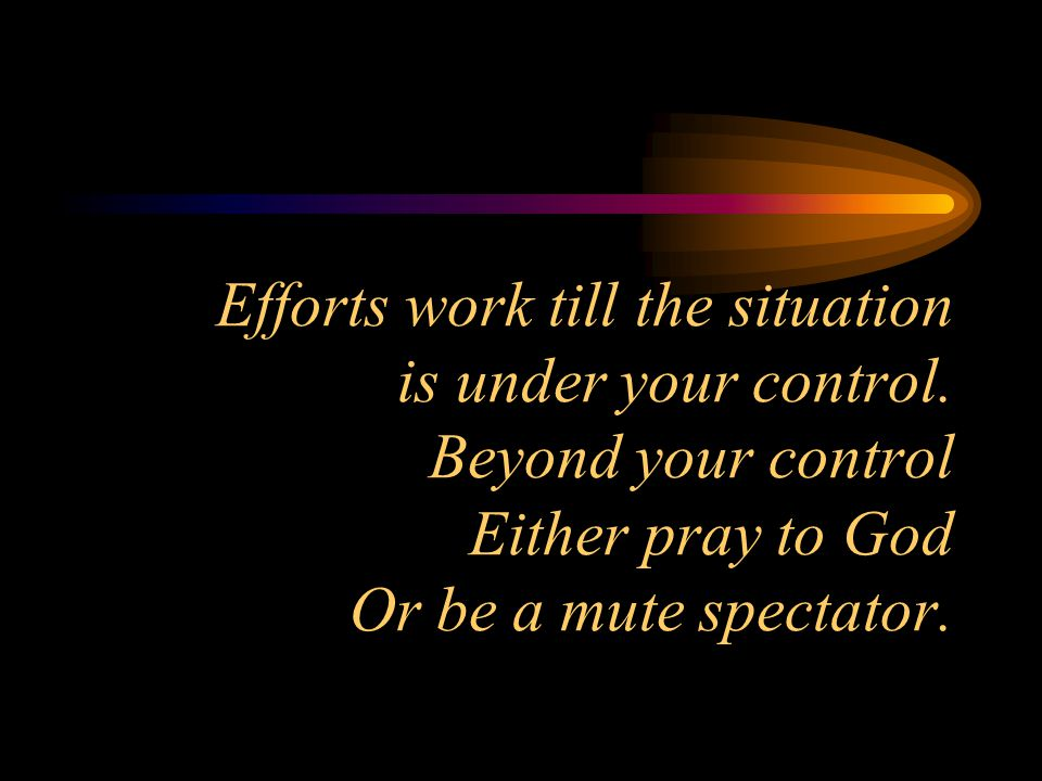 Efforts work till the situation is under your control.