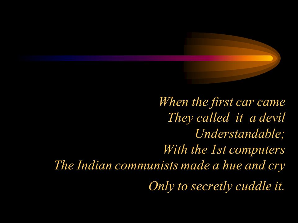 When the first car came They called it a devil Understandable; With the 1st computers The Indian communists made a hue and cry Only to secretly cuddle it.