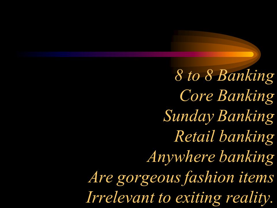 8 to 8 Banking Core Banking Sunday Banking Retail banking Anywhere banking Are gorgeous fashion items Irrelevant to exiting reality.