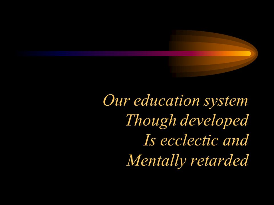 Our education system Though developed Is ecclectic and Mentally retarded