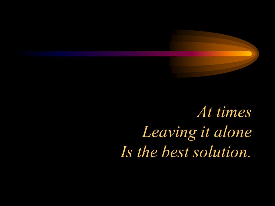 At times Leaving it alone Is the best solution.
