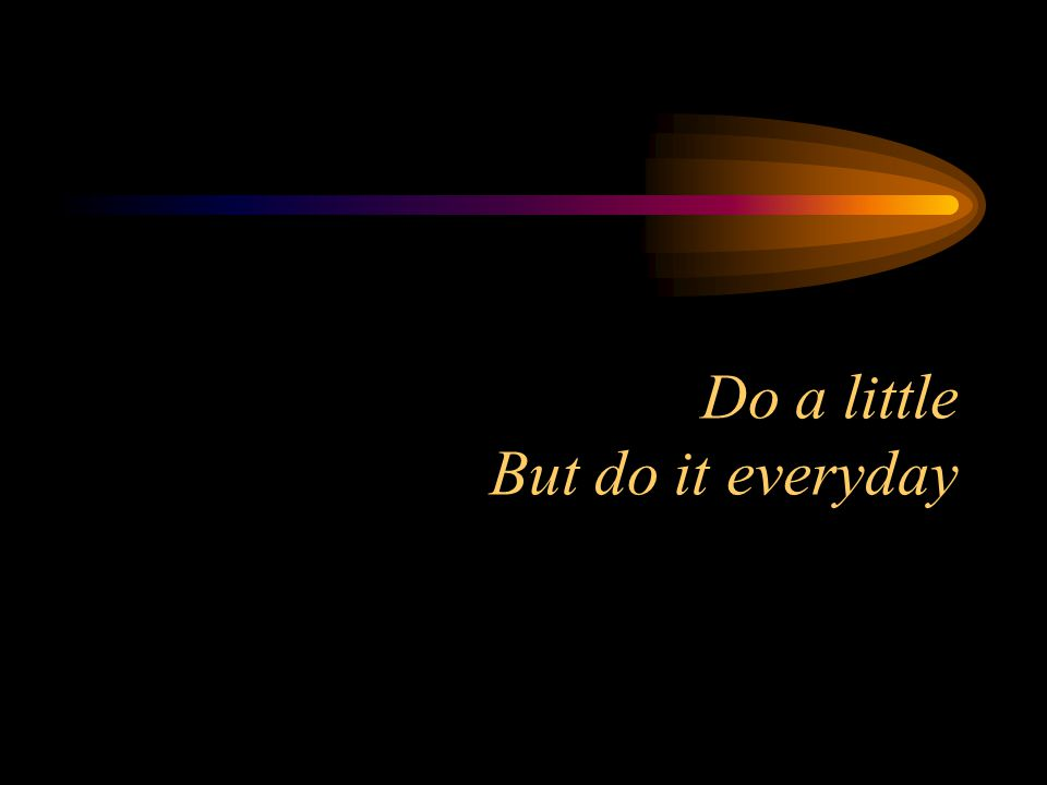 Do a little But do it everyday
