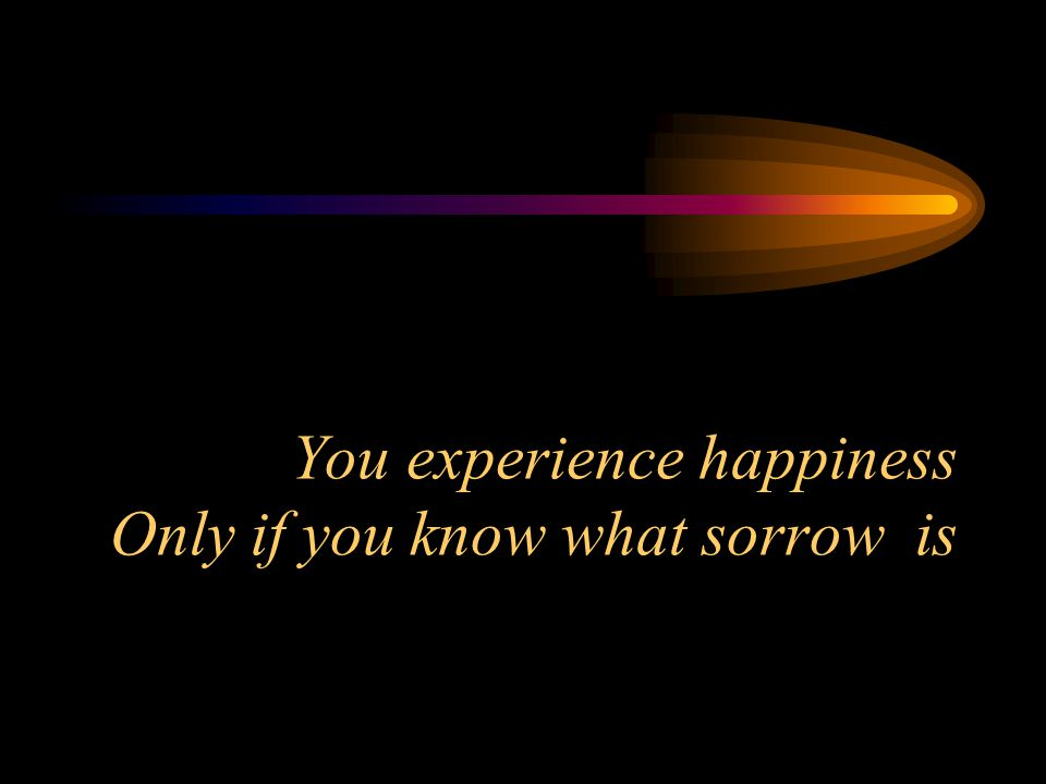 You experience happiness Only if you know what sorrow is