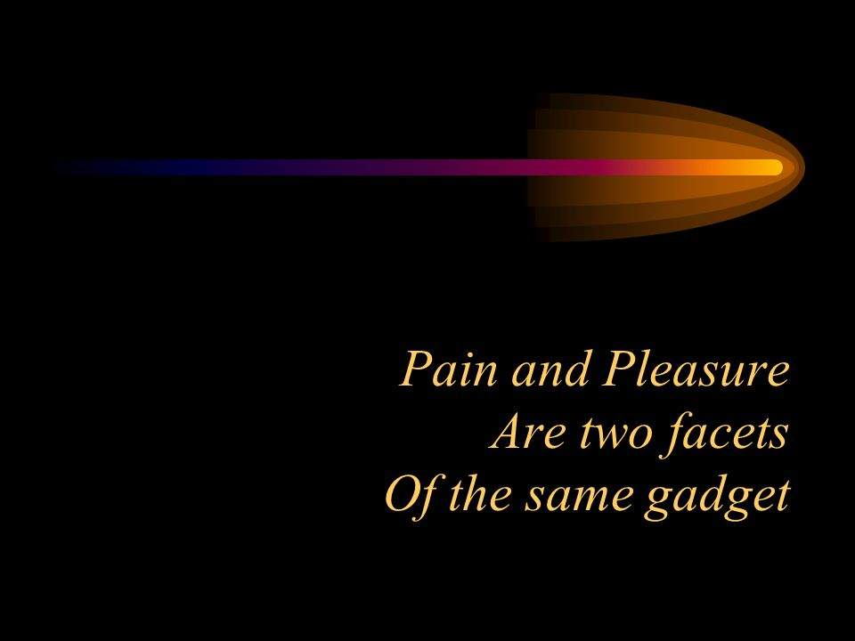 Pain and Pleasure Are two facets Of the same gadget