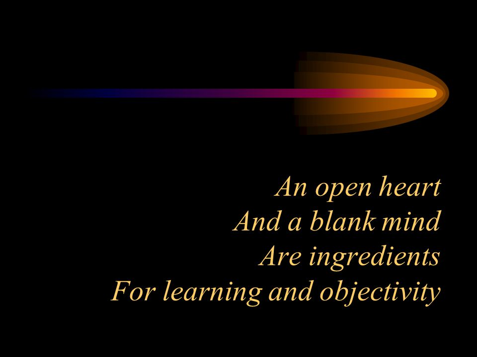 An open heart And a blank mind Are ingredients For learning and objectivity