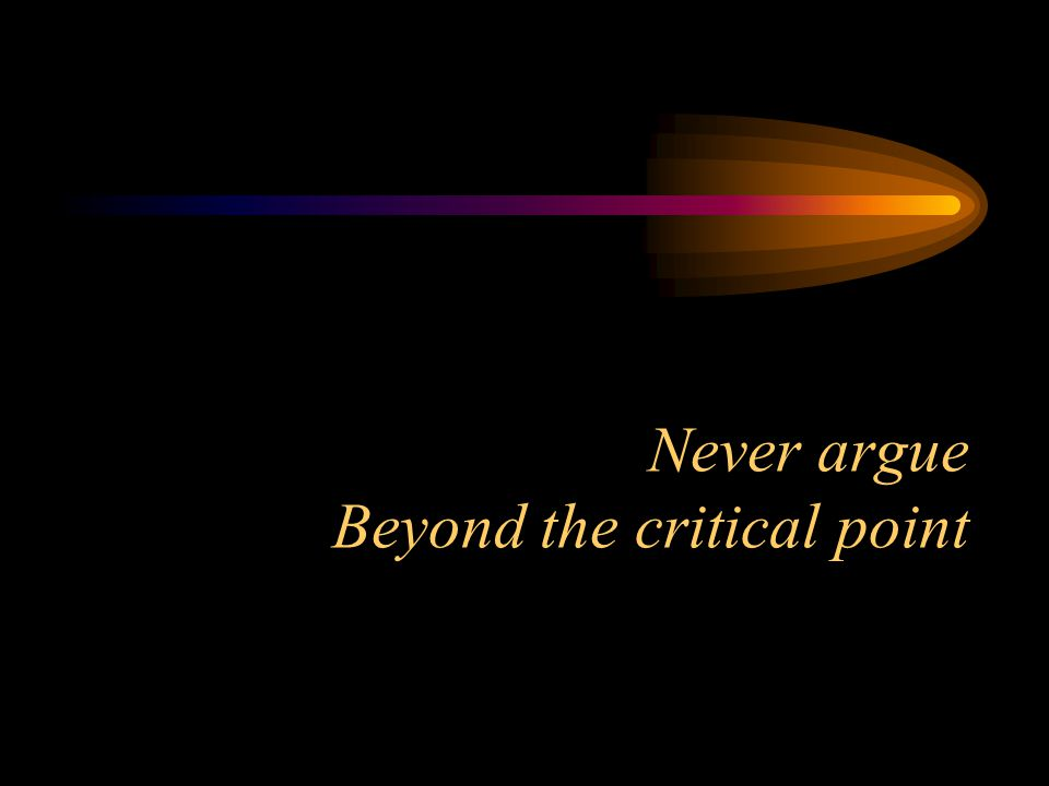 Never argue Beyond the critical point