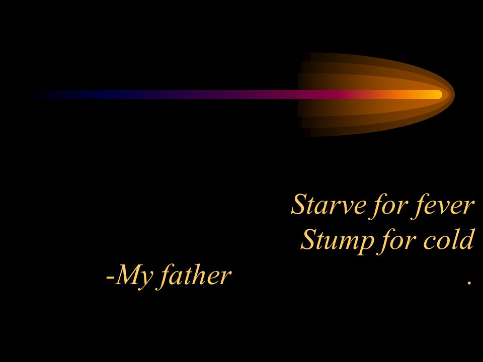 Starve for fever Stump for cold -My father.