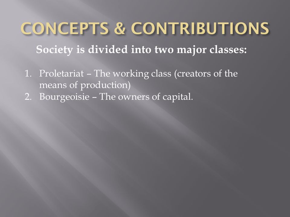 Society is divided into two major classes: 1.Proletariat – The working class (creators of the means of production) 2.Bourgeoisie – The owners of capital.
