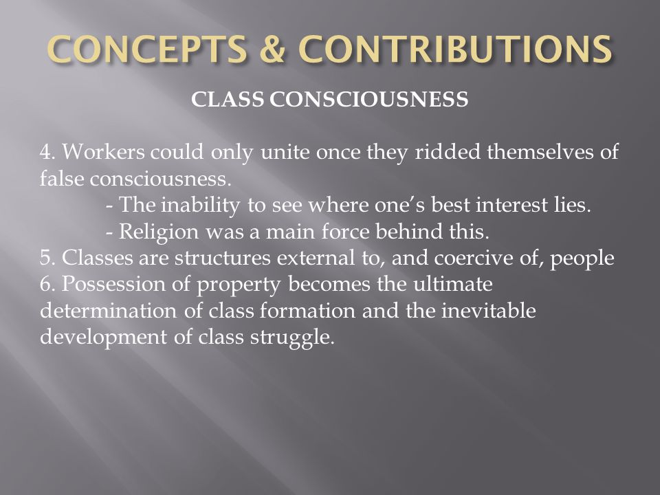 CLASS CONSCIOUSNESS 4. Workers could only unite once they ridded themselves of false consciousness.