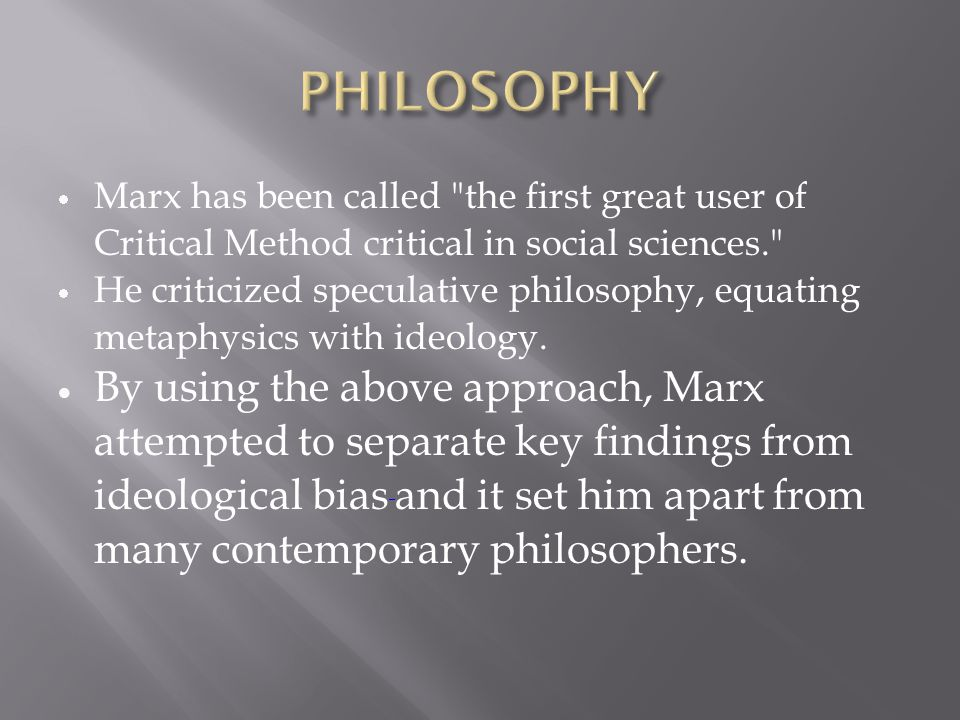  Marx has been called the first great user of Critical Method critical in social sciences.  He criticized speculative philosophy, equating metaphysics with ideology.