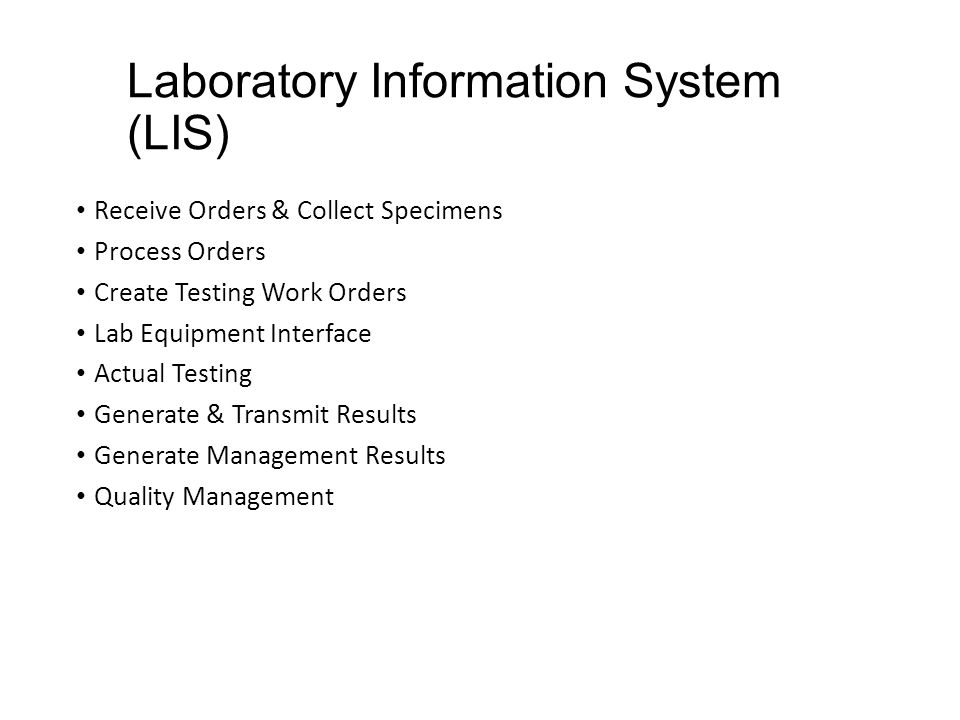 Laboratory Information System (LIS) Receive Orders & Collect Specimens Process Orders Create Testing Work Orders Lab Equipment Interface Actual Testing Generate & Transmit Results Generate Management Results Quality Management