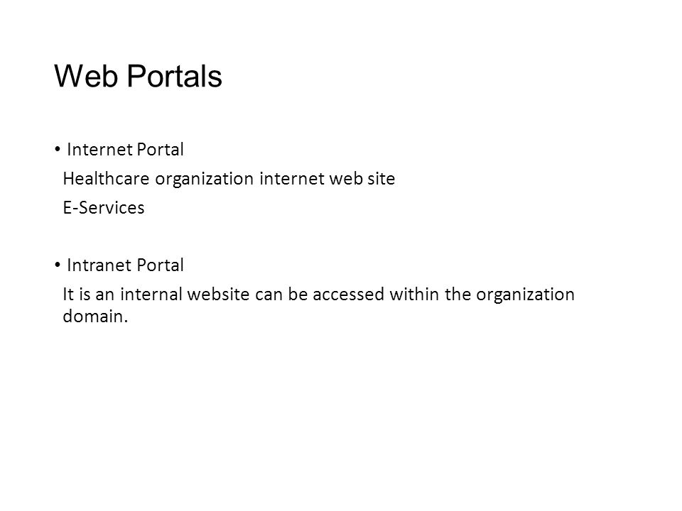 Web Portals Internet Portal Healthcare organization internet web site E-Services Intranet Portal It is an internal website can be accessed within the organization domain.