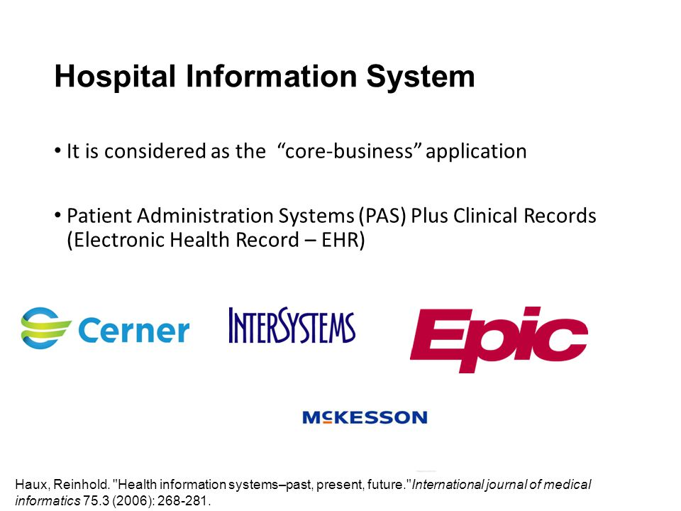 Hospital Information System It is considered as the core-business application Patient Administration Systems (PAS) Plus Clinical Records (Electronic Health Record – EHR) Haux, Reinhold.