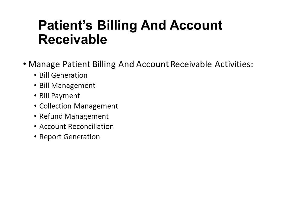 Patient's Billing And Account Receivable Manage Patient Billing And Account Receivable Activities: Bill Generation Bill Management Bill Payment Collection Management Refund Management Account Reconciliation Report Generation
