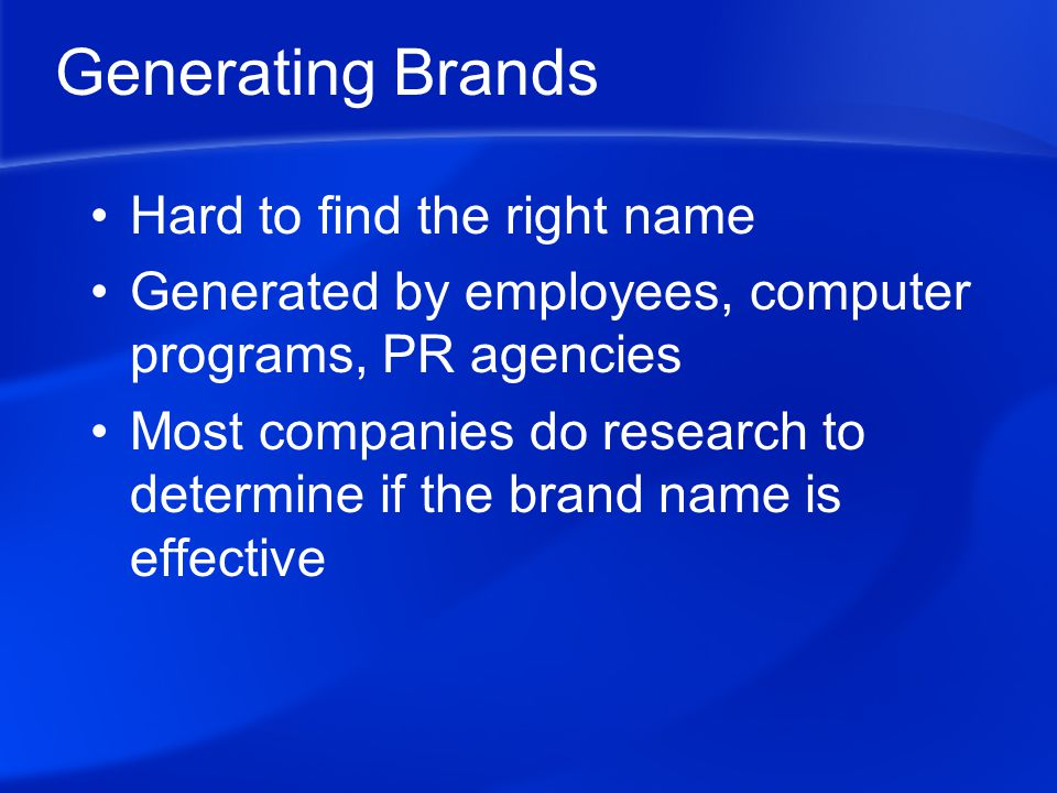Generating Brands Hard to find the right name Generated by employees, computer programs, PR agencies Most companies do research to determine if the brand name is effective