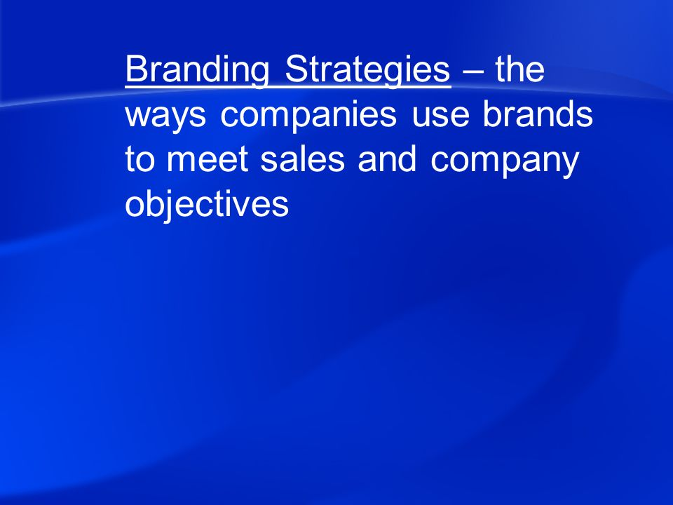 Branding Strategies – the ways companies use brands to meet sales and company objectives