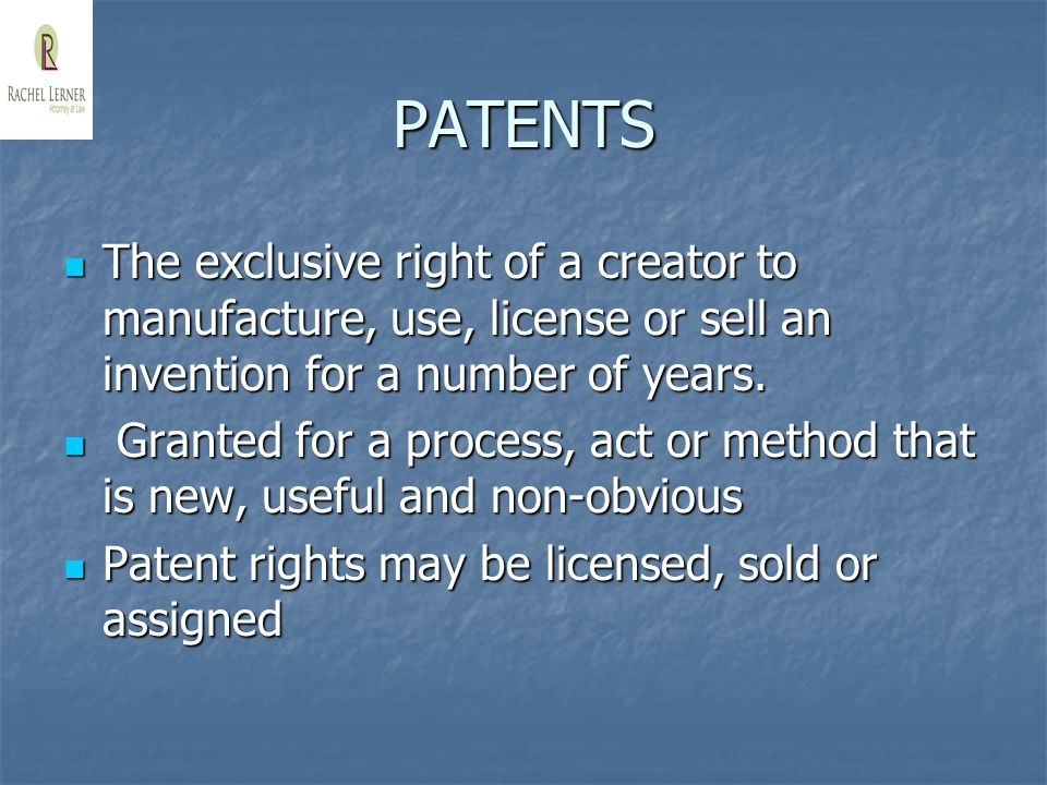 PATENTS The exclusive right of a creator to manufacture, use, license or sell an invention for a number of years.