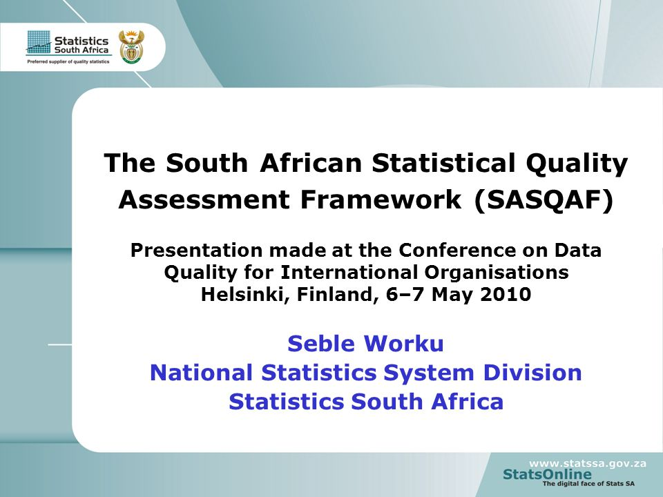 1 The South African Statistical Quality Assessment Framework (SASQAF) Presentation made at the Conference on Data Quality for International Organisations Helsinki, Finland, 6–7 May 2010 Seble Worku National Statistics System Division Statistics South Africa