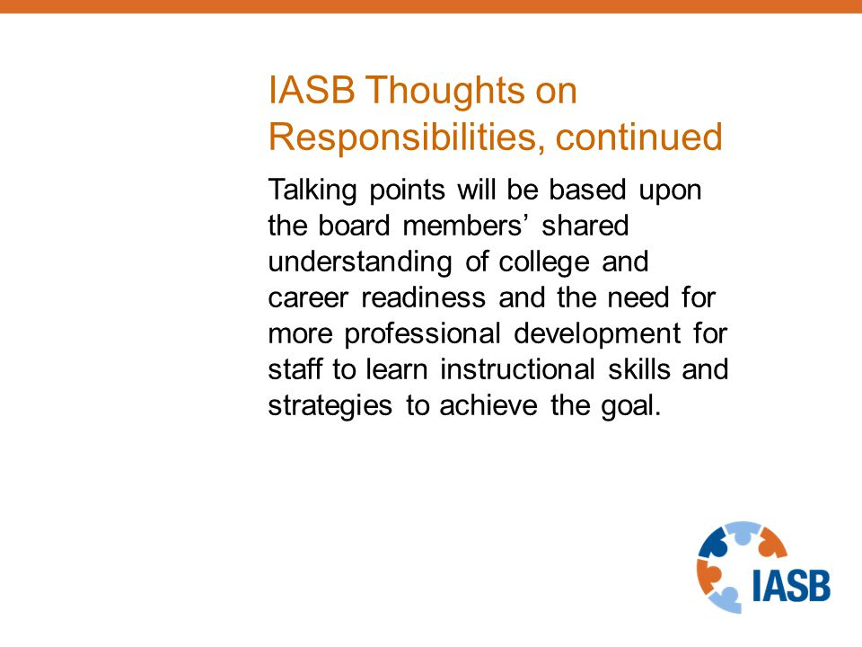 IASB Thoughts on Responsibilities, continued Talking points will be based upon the board members' shared understanding of college and career readiness and the need for more professional development for staff to learn instructional skills and strategies to achieve the goal.