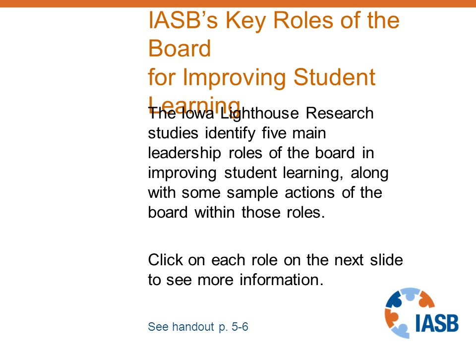 IASB's Key Roles of the Board for Improving Student Learning The Iowa Lighthouse Research studies identify five main leadership roles of the board in improving student learning, along with some sample actions of the board within those roles.