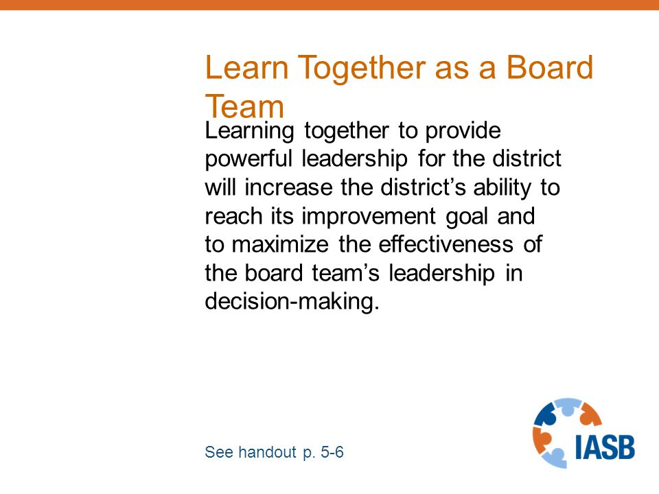 Learn Together as a Board Team Learning together to provide powerful leadership for the district will increase the district's ability to reach its improvement goal and to maximize the effectiveness of the board team's leadership in decision-making.