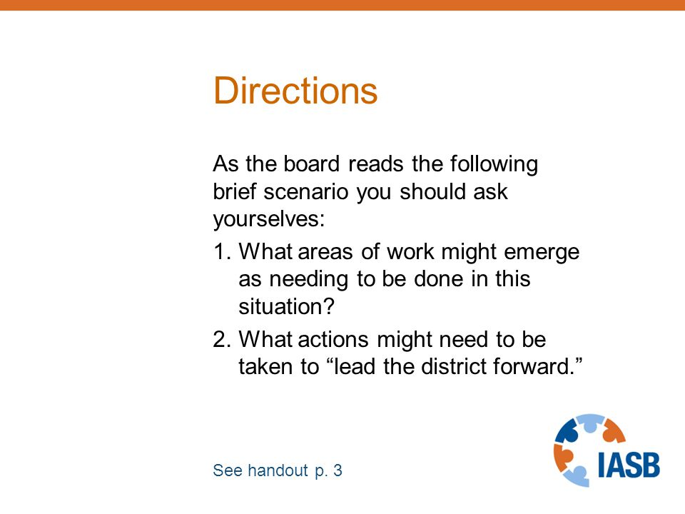 Directions As the board reads the following brief scenario you should ask yourselves: 1.What areas of work might emerge as needing to be done in this situation.