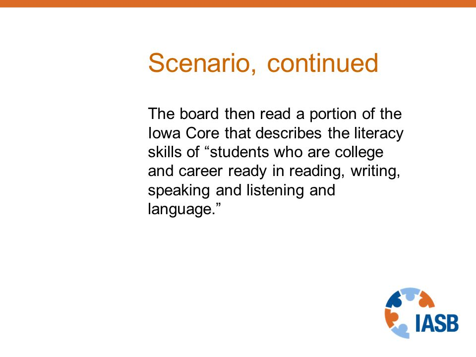 Scenario, continued The board then read a portion of the Iowa Core that describes the literacy skills of students who are college and career ready in reading, writing, speaking and listening and language.