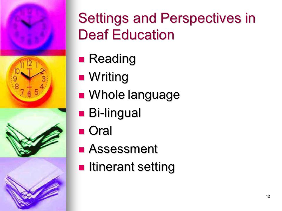 12 Settings and Perspectives in Deaf Education Reading Reading Writing Writing Whole language Whole language Bi-lingual Bi-lingual Oral Oral Assessment Assessment Itinerant setting Itinerant setting