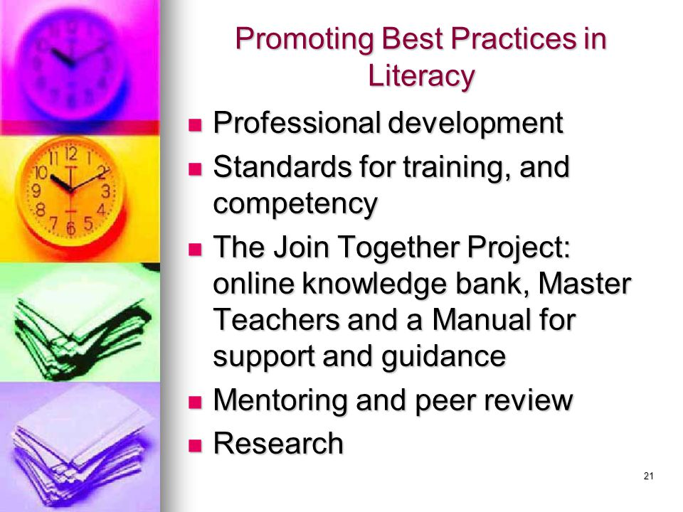 21 Promoting Best Practices in Literacy Professional development Professional development Standards for training, and competency Standards for training, and competency The Join Together Project: online knowledge bank, Master Teachers and a Manual for support and guidance The Join Together Project: online knowledge bank, Master Teachers and a Manual for support and guidance Mentoring and peer review Mentoring and peer review Research Research