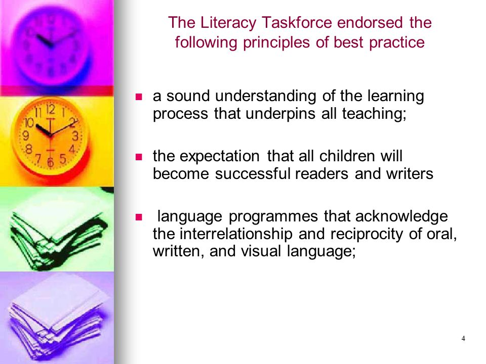 4 The Literacy Taskforce endorsed the following principles of best practice a sound understanding of the learning process that underpins all teaching; the expectation that all children will become successful readers and writers language programmes that acknowledge the interrelationship and reciprocity of oral, written, and visual language;