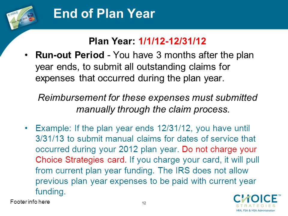 End of Plan Year Plan Year: 1/1/12-12/31/12 Run-out Period - You have 3 months after the plan year ends, to submit all outstanding claims for expenses that occurred during the plan year.