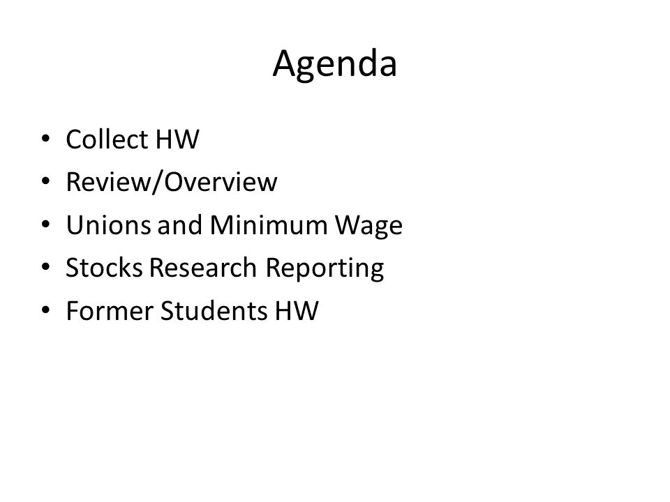 Agenda Collect HW Review/Overview Unions and Minimum Wage Stocks Research Reporting Former Students HW