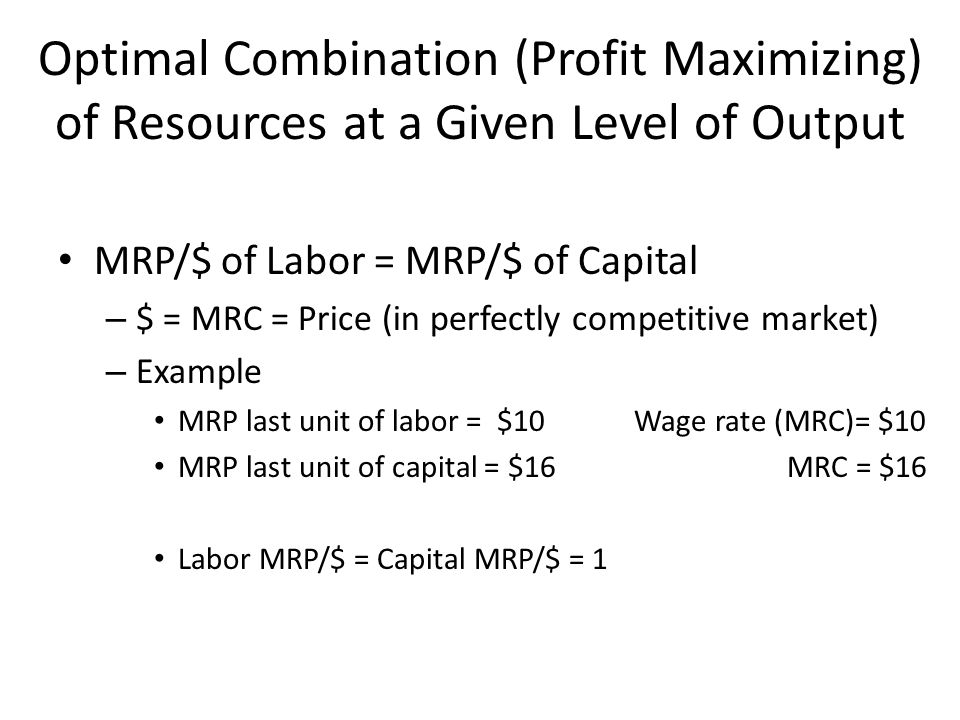 Optimal Combination (Profit Maximizing) of Resources at a Given Level of Output MRP/$ of Labor = MRP/$ of Capital – $ = MRC = Price (in perfectly competitive market) – Example MRP last unit of labor = $10Wage rate (MRC)= $10 MRP last unit of capital = $16 MRC = $16 Labor MRP/$ = Capital MRP/$ = 1