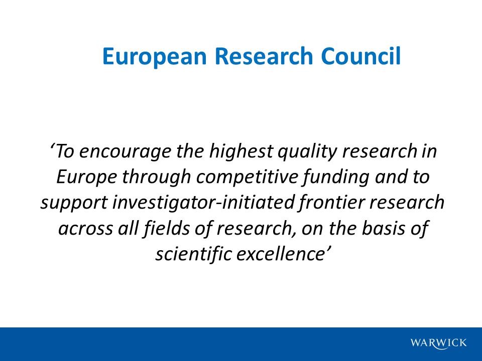 European Research Council 'To encourage the highest quality research in Europe through competitive funding and to support investigator-initiated frontier research across all fields of research, on the basis of scientific excellence'