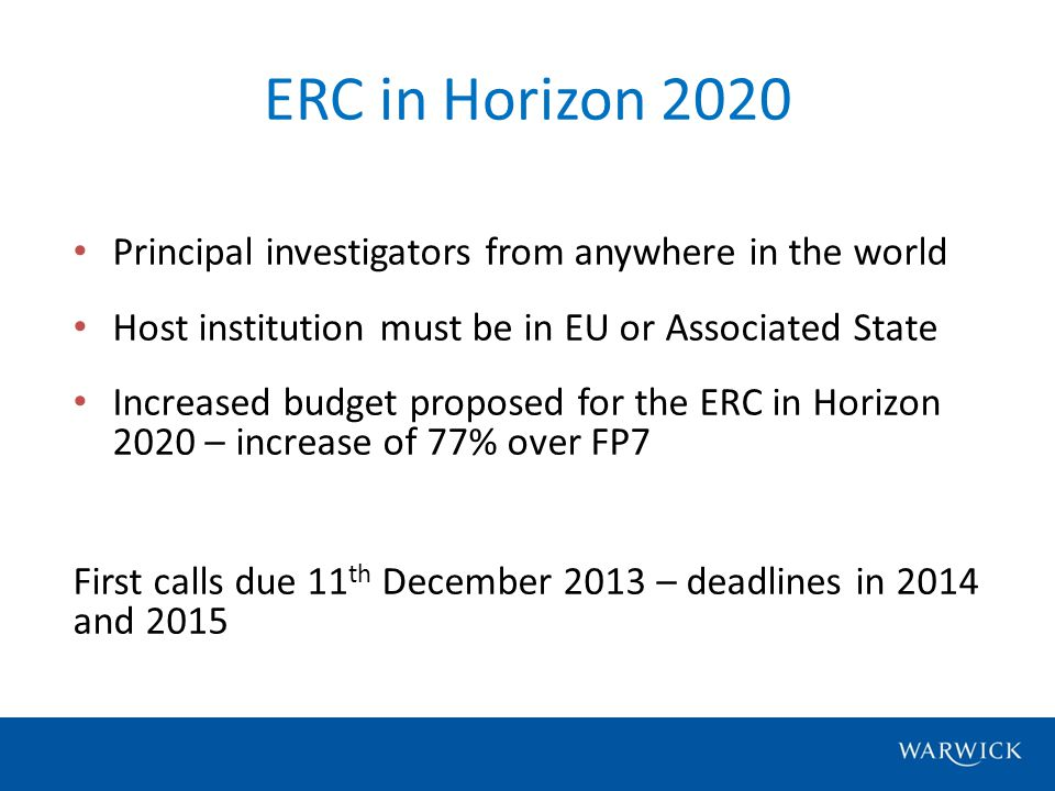 Principal investigators from anywhere in the world Host institution must be in EU or Associated State Increased budget proposed for the ERC in Horizon 2020 – increase of 77% over FP7 First calls due 11 th December 2013 – deadlines in 2014 and 2015