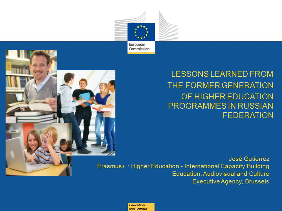 Education and Culture LESSONS LEARNED FROM THE FORMER GENERATION OF HIGHER EDUCATION PROGRAMMES IN RUSSIAN FEDERATION José Gutierrez Erasmus+ : Higher Education - International Capacity Building Education, Audiovisual and Culture Executive Agency, Brussels