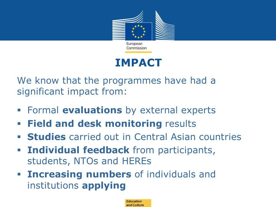 IMPACT We know that the programmes have had a significant impact from:  Formal evaluations by external experts  Field and desk monitoring results  Studies carried out in Central Asian countries  Individual feedback from participants, students, NTOs and HEREs  Increasing numbers of individuals and institutions applying Education and Culture