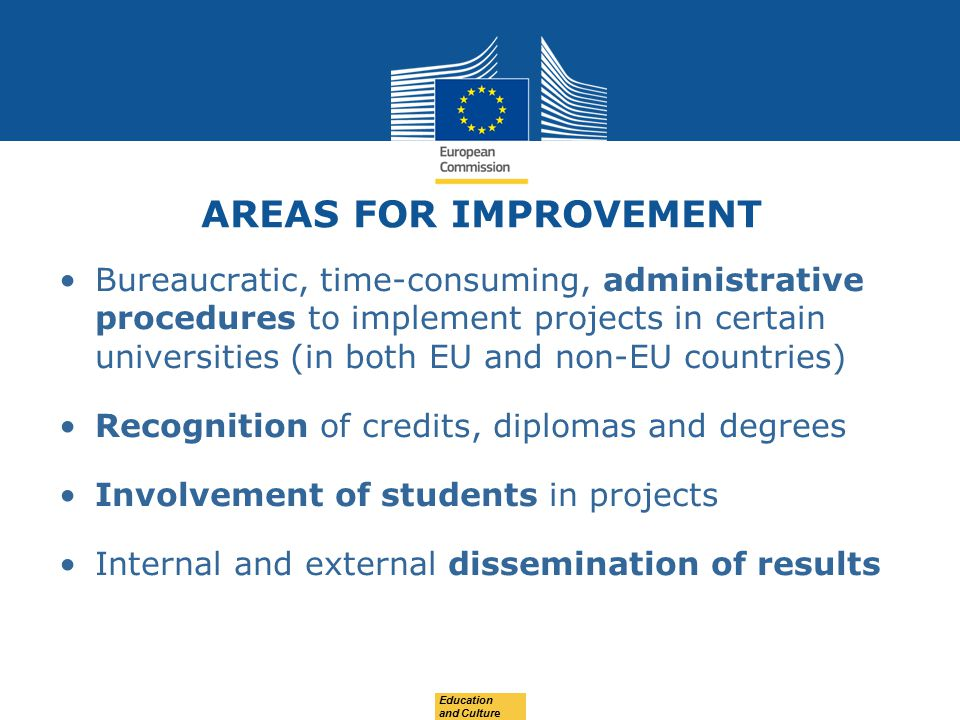 AREAS FOR IMPROVEMENT Bureaucratic, time-consuming, administrative procedures to implement projects in certain universities (in both EU and non-EU countries) Recognition of credits, diplomas and degrees Involvement of students in projects Internal and external dissemination of results Education and Culture