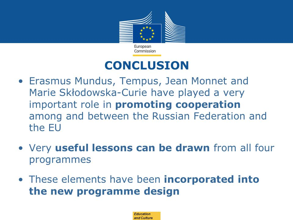 CONCLUSION Erasmus Mundus, Tempus, Jean Monnet and Marie Skłodowska-Curie have played a very important role in promoting cooperation among and between the Russian Federation and the EU Very useful lessons can be drawn from all four programmes These elements have been incorporated into the new programme design Education and Culture