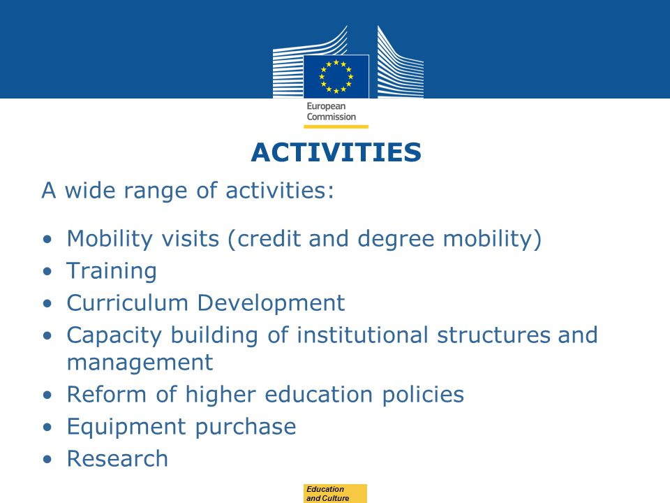 ACTIVITIES A wide range of activities: Mobility visits (credit and degree mobility) Training Curriculum Development Capacity building of institutional structures and management Reform of higher education policies Equipment purchase Research Education and Culture