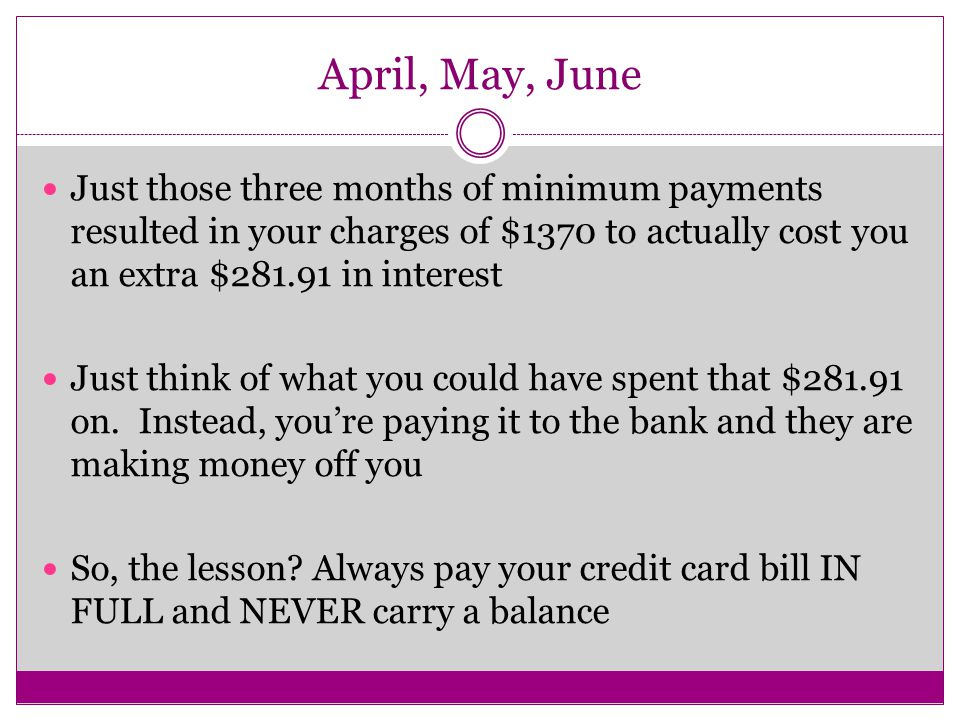 April, May, June Just those three months of minimum payments resulted in your charges of $1370 to actually cost you an extra $ in interest Just think of what you could have spent that $ on.