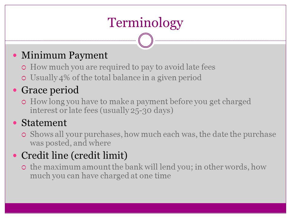 Terminology Minimum Payment  How much you are required to pay to avoid late fees  Usually 4% of the total balance in a given period Grace period  How long you have to make a payment before you get charged interest or late fees (usually days) Statement  Shows all your purchases, how much each was, the date the purchase was posted, and where Credit line (credit limit)  the maximum amount the bank will lend you; in other words, how much you can have charged at one time