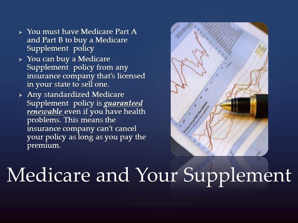 Medicare and Your Supplement  You must have Medicare Part A and Part B to buy a Medicare Supplement policy  You can buy a Medicare Supplement policy from any insurance company that's licensed in your state to sell one.
