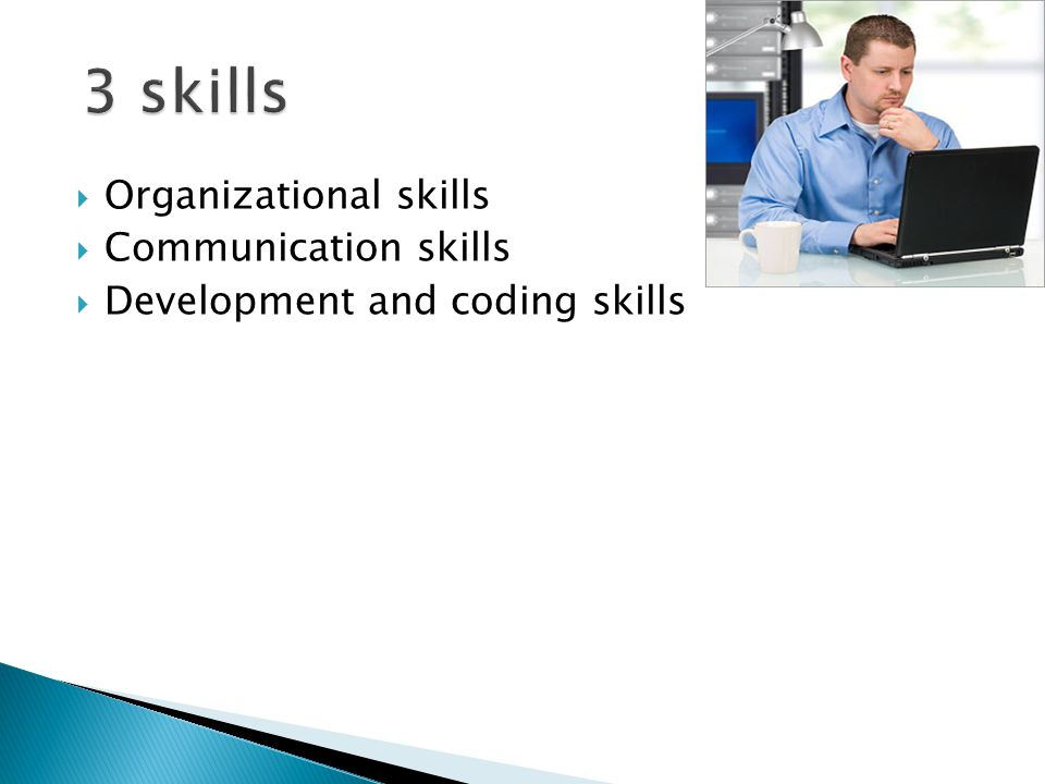  Organizational skills  Communication skills  Development and coding skills