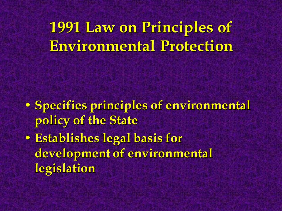1991 Law on Principles of Environmental Protection Specifies principles of environmental policy of the State Specifies principles of environmental policy of the State Establishes legal basis for development of environmental legislation Establishes legal basis for development of environmental legislation