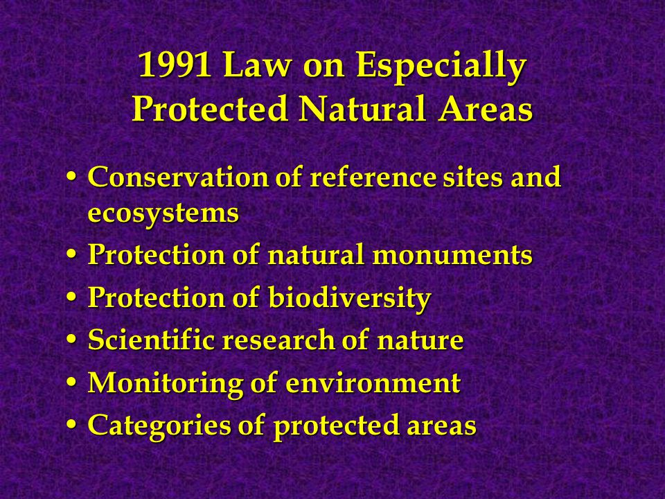 1991 Law on Especially Protected Natural Areas Conservation of reference sites and ecosystems Conservation of reference sites and ecosystems Protection of natural monuments Protection of natural monuments Protection of biodiversity Protection of biodiversity Scientific research of nature Scientific research of nature Monitoring of environment Monitoring of environment Categories of protected areas Categories of protected areas