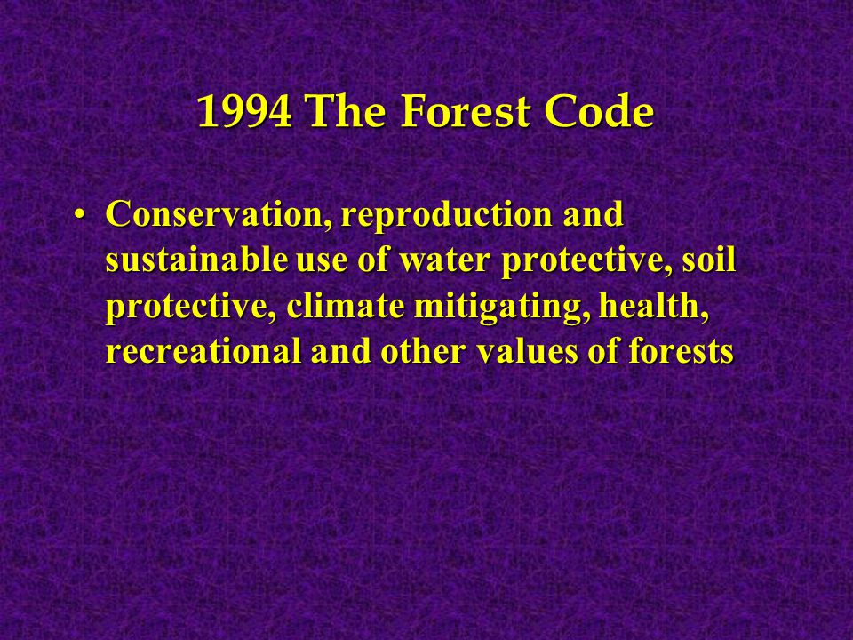 1994 The Forest Code Conservation, reproduction and sustainable use of water protective, soil protective, climate mitigating, health, recreational and other values of forests Conservation, reproduction and sustainable use of water protective, soil protective, climate mitigating, health, recreational and other values of forests