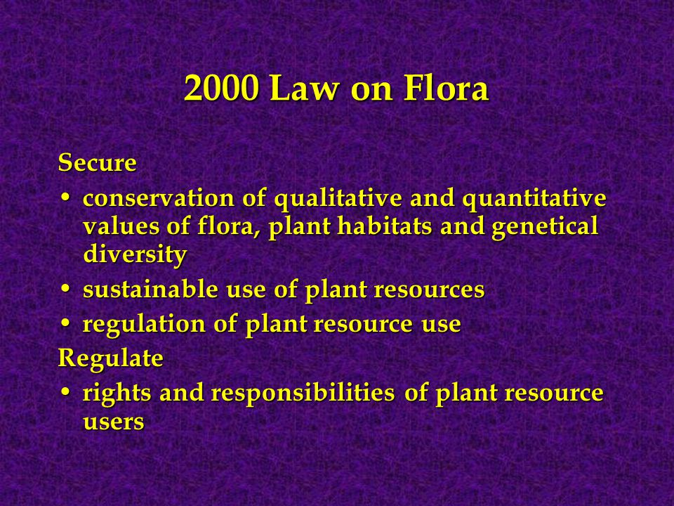 2000 Law on Flora Secure conservation of qualitative and quantitative values of flora, plant habitats and genetical diversity conservation of qualitative and quantitative values of flora, plant habitats and genetical diversity sustainable use of plant resources sustainable use of plant resources regulation of plant resource use regulation of plant resource useRegulate rights and responsibilities of plant resource users rights and responsibilities of plant resource users