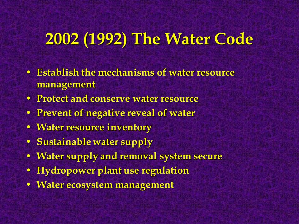 2002 (1992) The Water Code Establish the mechanisms of water resource management Establish the mechanisms of water resource management Protect and conserve water resource Protect and conserve water resource Prevent of negative reveal of water Prevent of negative reveal of water Water resource inventory Water resource inventory Sustainable water supply Sustainable water supply Water supply and removal system secure Water supply and removal system secure Hydropower plant use regulation Hydropower plant use regulation Water ecosystem management Water ecosystem management